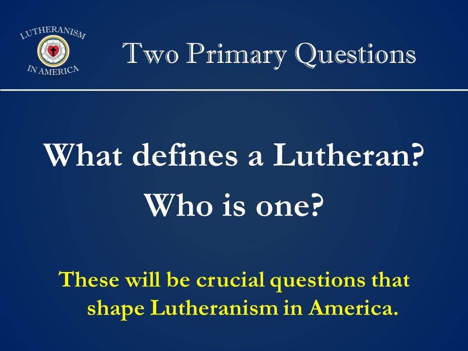 Two Primary Questions What defines a Lutheran. Who is one.