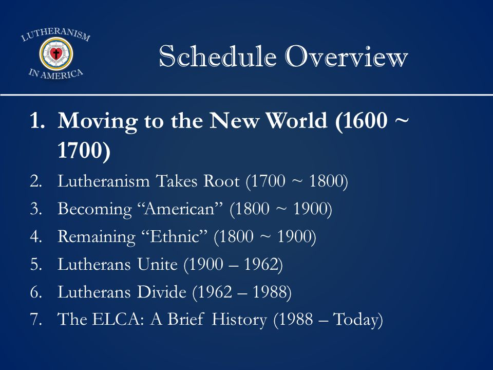 Schedule Overview 1.Moving to the New World (1600 ~ 1700) 2.Lutheranism Takes Root (1700 ~ 1800) 3.Becoming American (1800 ~ 1900) 4.Remaining Ethnic (1800 ~ 1900) 5.Lutherans Unite (1900 – 1962) 6.Lutherans Divide (1962 – 1988) 7.The ELCA: A Brief History (1988 – Today)
