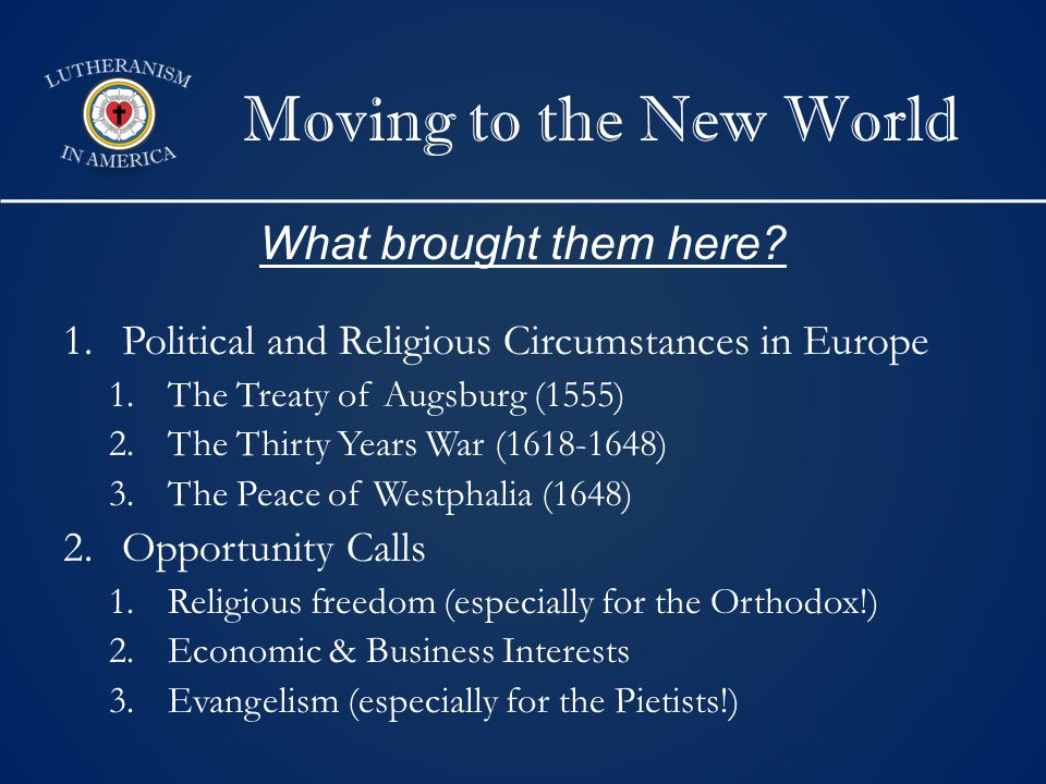Moving to the New World 1.Political and Religious Circumstances in Europe 1.The Treaty of Augsburg (1555) 2.The Thirty Years War (1618-1648) 3.The Peace of Westphalia (1648) 2.Opportunity Calls 1.Religious freedom (especially for the Orthodox!) 2.Economic & Business Interests 3.Evangelism (especially for the Pietists!) What brought them here