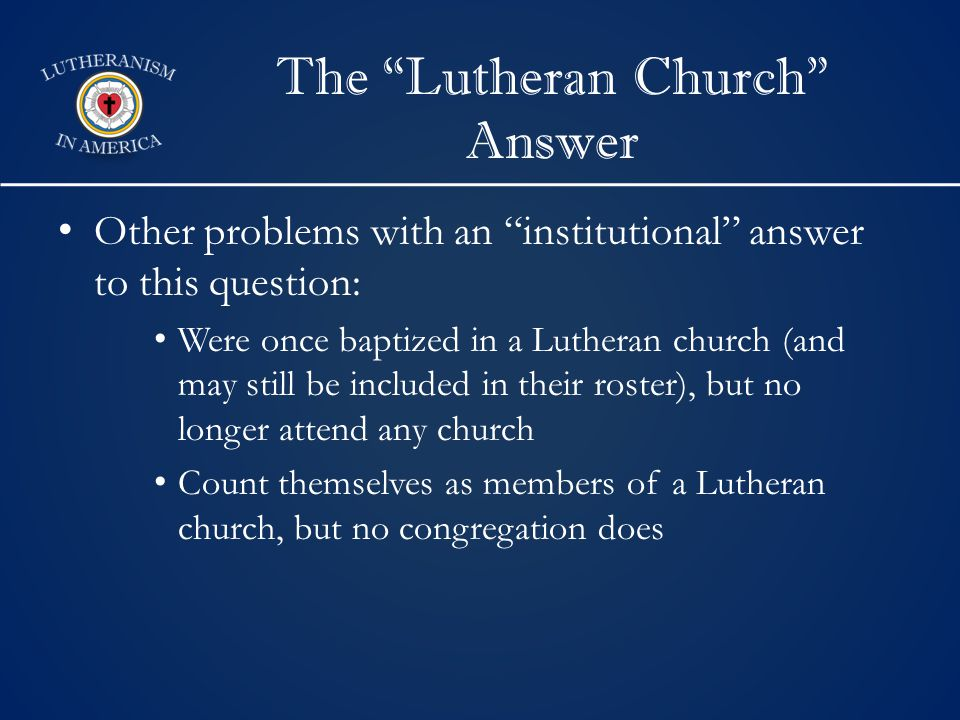 The Lutheran Church Answer Other problems with an institutional answer to this question: Were once baptized in a Lutheran church (and may still be included in their roster), but no longer attend any church Count themselves as members of a Lutheran church, but no congregation does