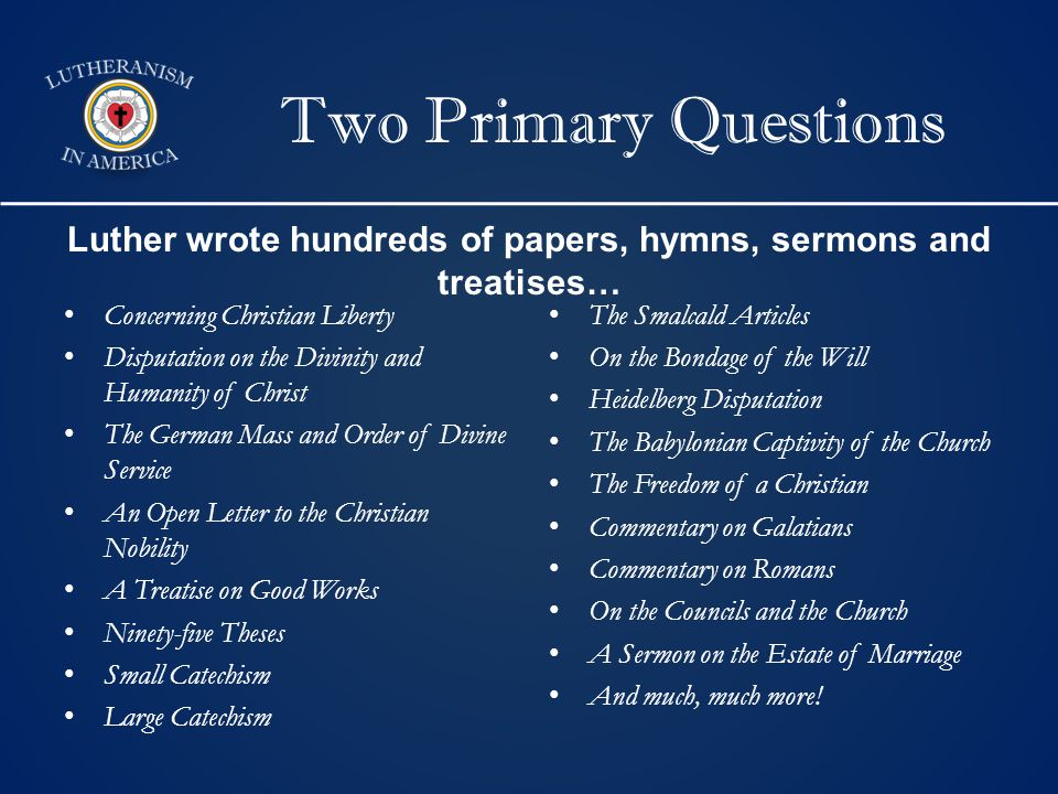 Two Primary Questions Concerning Christian Liberty Disputation on the Divinity and Humanity of Christ The German Mass and Order of Divine Service An Open Letter to the Christian Nobility A Treatise on Good Works Ninety-five Theses Small Catechism Large Catechism The Smalcald Articles On the Bondage of the Will Heidelberg Disputation The Babylonian Captivity of the Church The Freedom of a Christian Commentary on Galatians Commentary on Romans On the Councils and the Church A Sermon on the Estate of Marriage And much, much more.