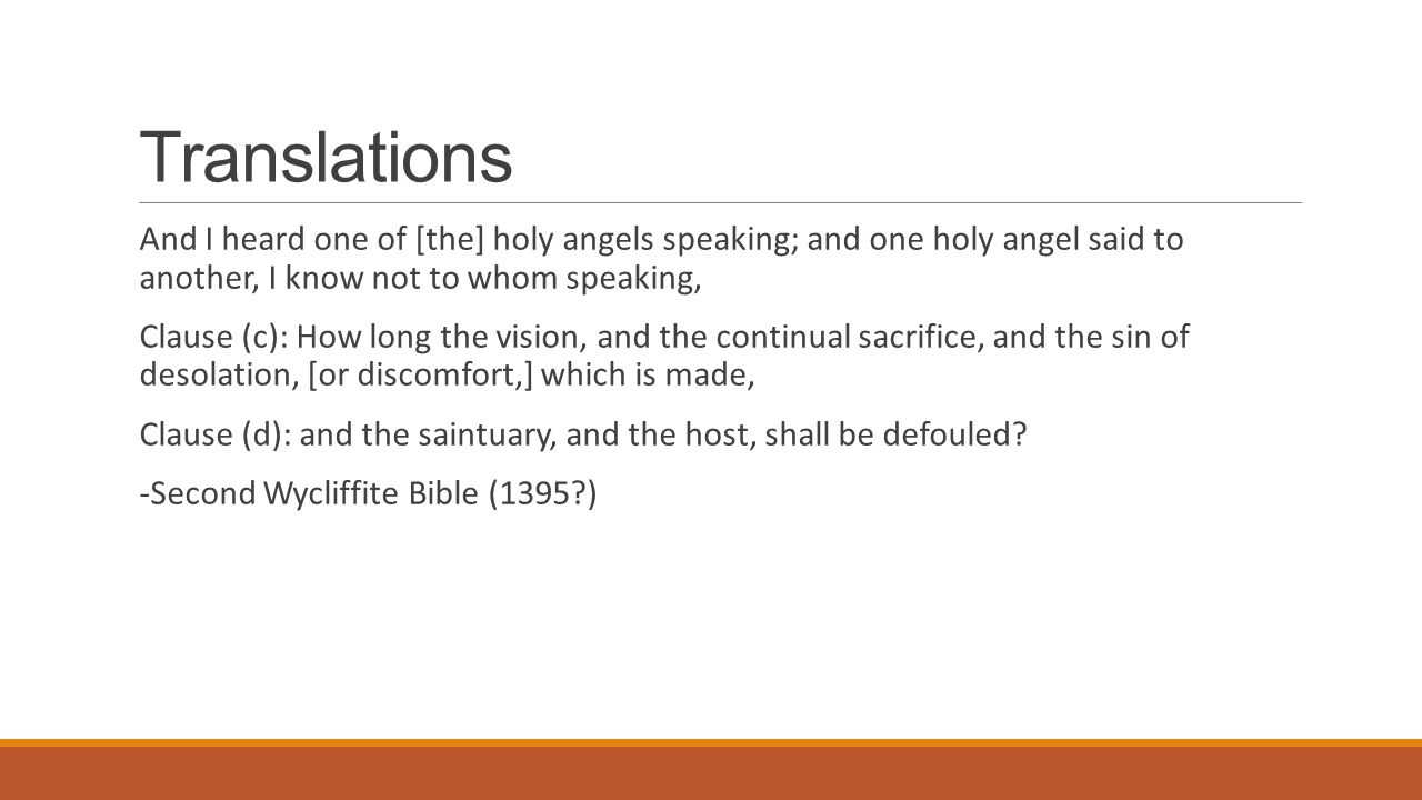 Translations And I heard one of [the] holy angels speaking; and one holy angel said to another, I know not to whom speaking, Clause (c): How long the vision, and the continual sacrifice, and the sin of desolation, [or discomfort,] which is made, Clause (d): and the saintuary, and the host, shall be defouled.