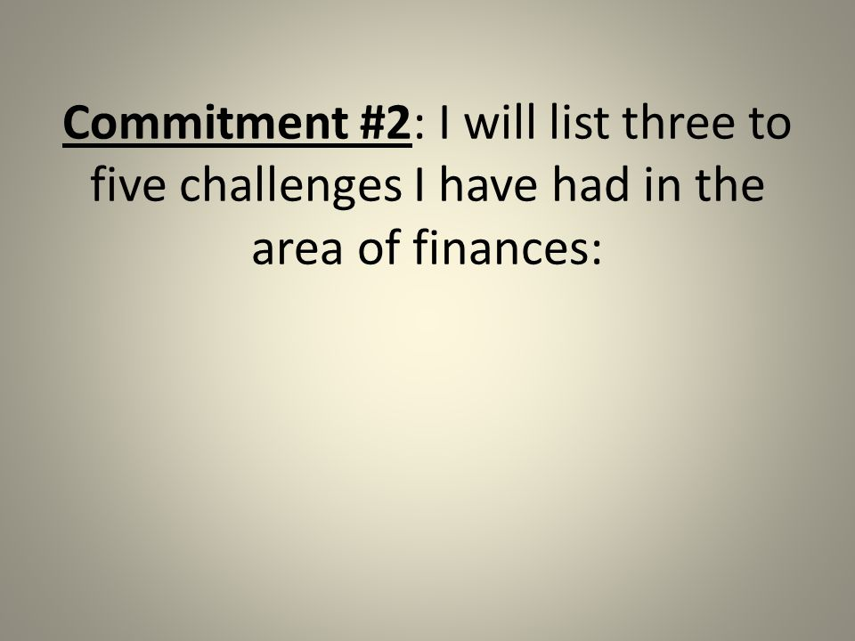 Commitment #2: I will list three to five challenges I have had in the area of finances: