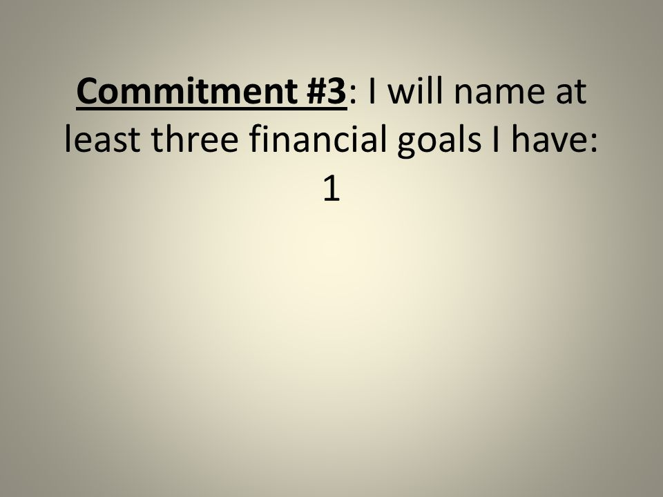 Commitment #3: I will name at least three financial goals I have: 1