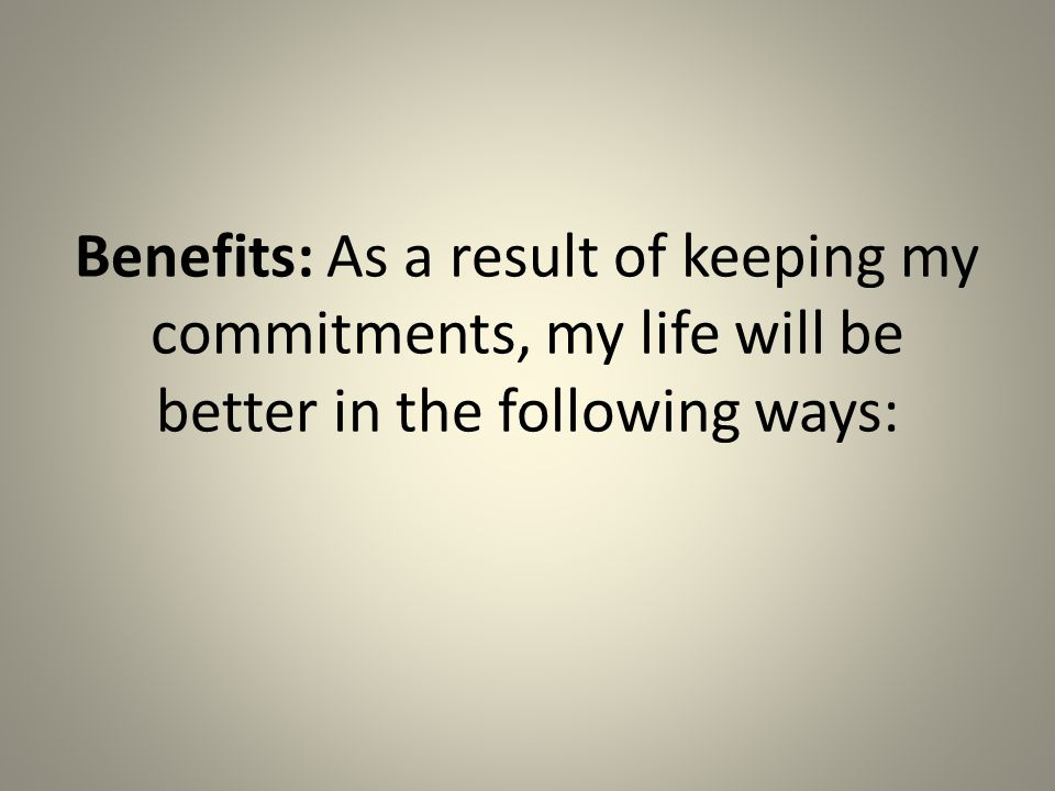 Benefits: As a result of keeping my commitments, my life will be better in the following ways: