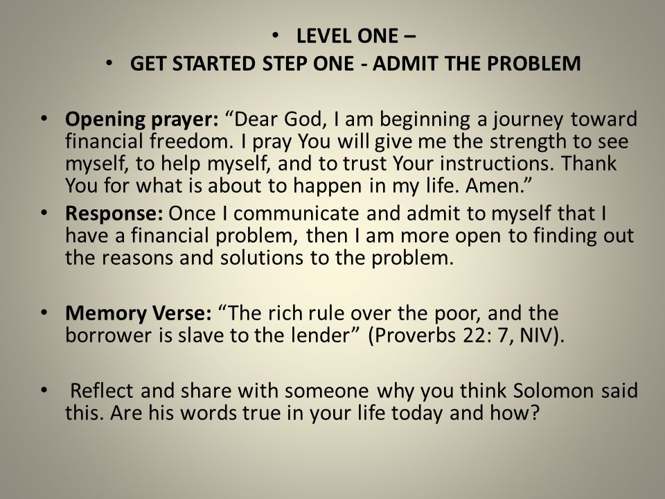 "LEVEL ONE – GET STARTED STEP ONE - ADMIT THE PROBLEM Opening prayer: ""Dear God, I am beginning a journey toward financial freedom. I pray You will giv"