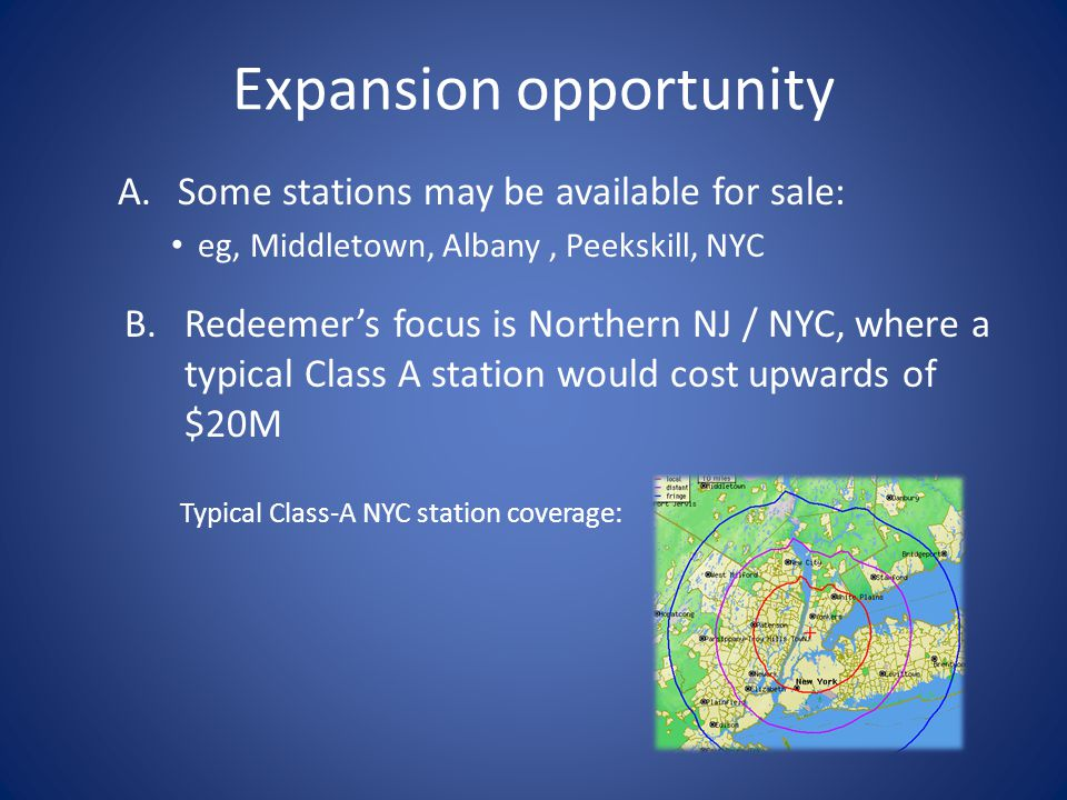 Expansion opportunity A.Some stations may be available for sale: eg, Middletown, Albany, Peekskill, NYC B.Redeemer's focus is Northern NJ / NYC, where a typical Class A station would cost upwards of $20M Typical Class-A NYC station coverage: