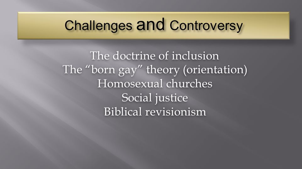 "Challenges and Controversy The doctrine of inclusion The ""born gay"" theory (orientation) The ""born gay"" theory (orientation) Homosexual churches Homos"