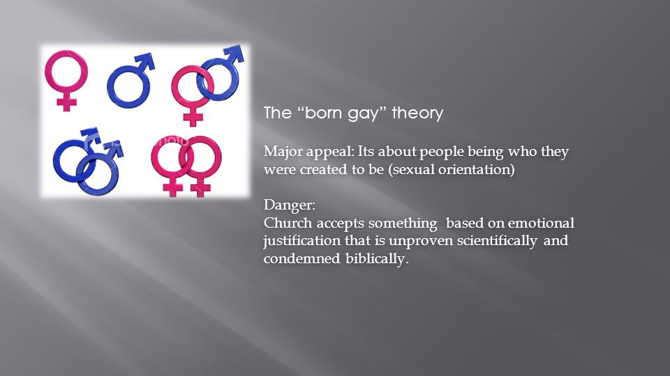 "The ""born gay"" theory Major appeal: Its about people being who they were created to be (sexual orientation) Danger: Church accepts something based on"