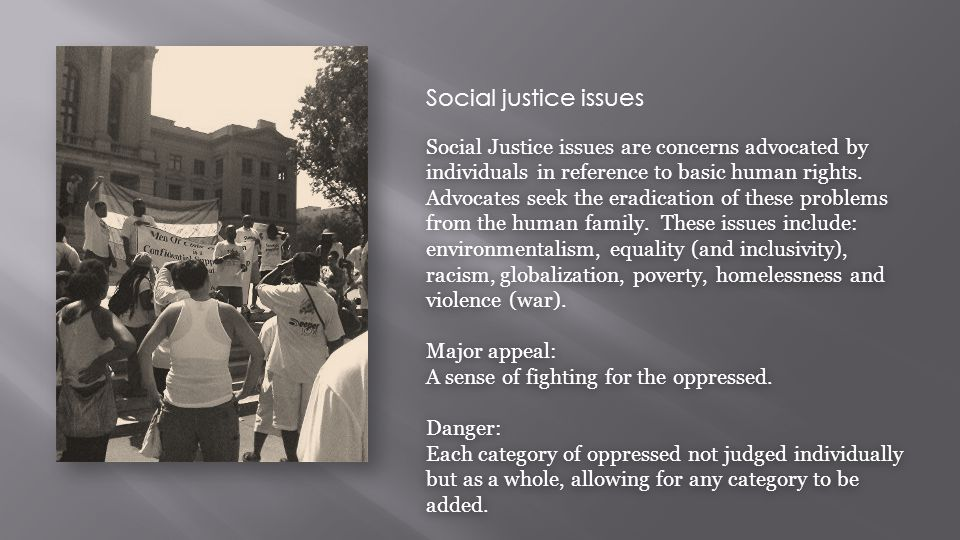 Social justice issues Social Justice issues are concerns advocated by individuals in reference to basic human rights. Advocates seek the eradication o