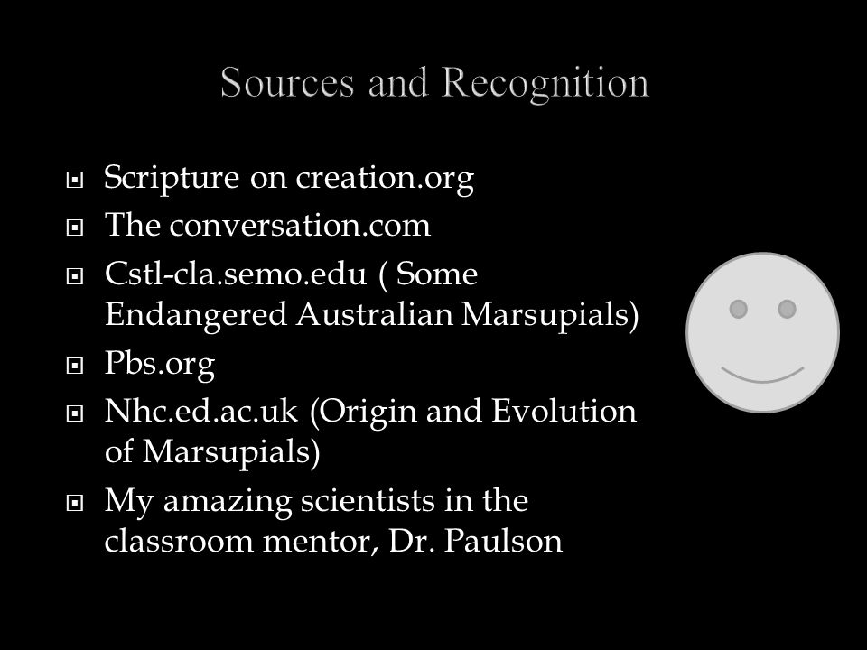 Scripture on creation.org  The conversation.com  Cstl-cla.semo.edu ( Some Endangered Australian Marsupials)  Pbs.org  Nhc.ed.ac.uk (Origin and Evolution of Marsupials)  My amazing scientists in the classroom mentor, Dr.