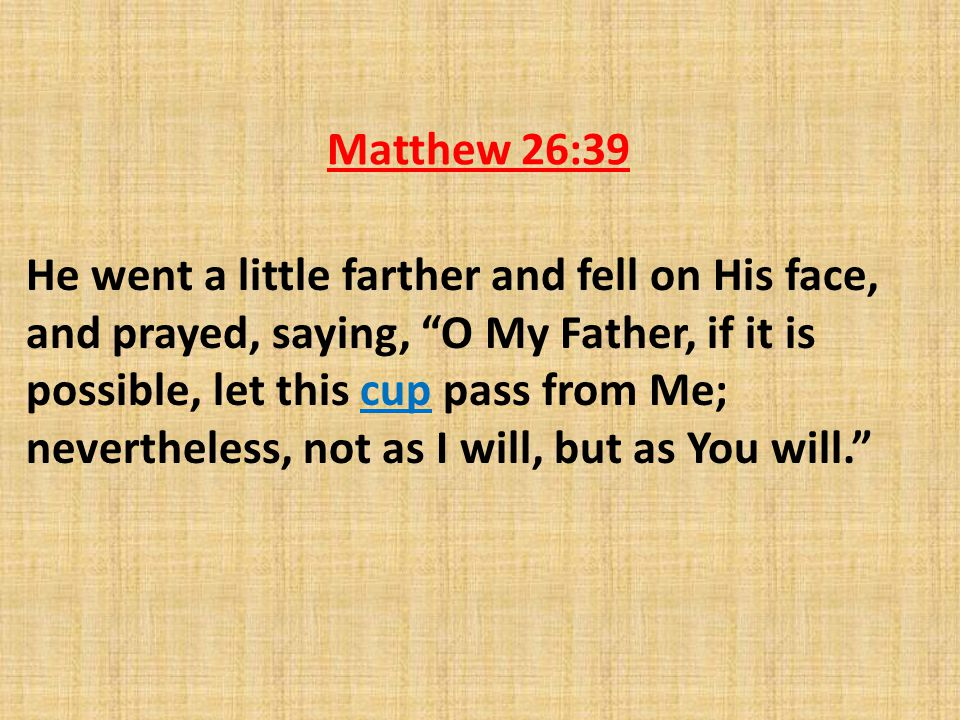 Matthew 26:39 He went a little farther and fell on His face, and prayed, saying, O My Father, if it is possible, let this cup pass from Me; nevertheless, not as I will, but as You will.