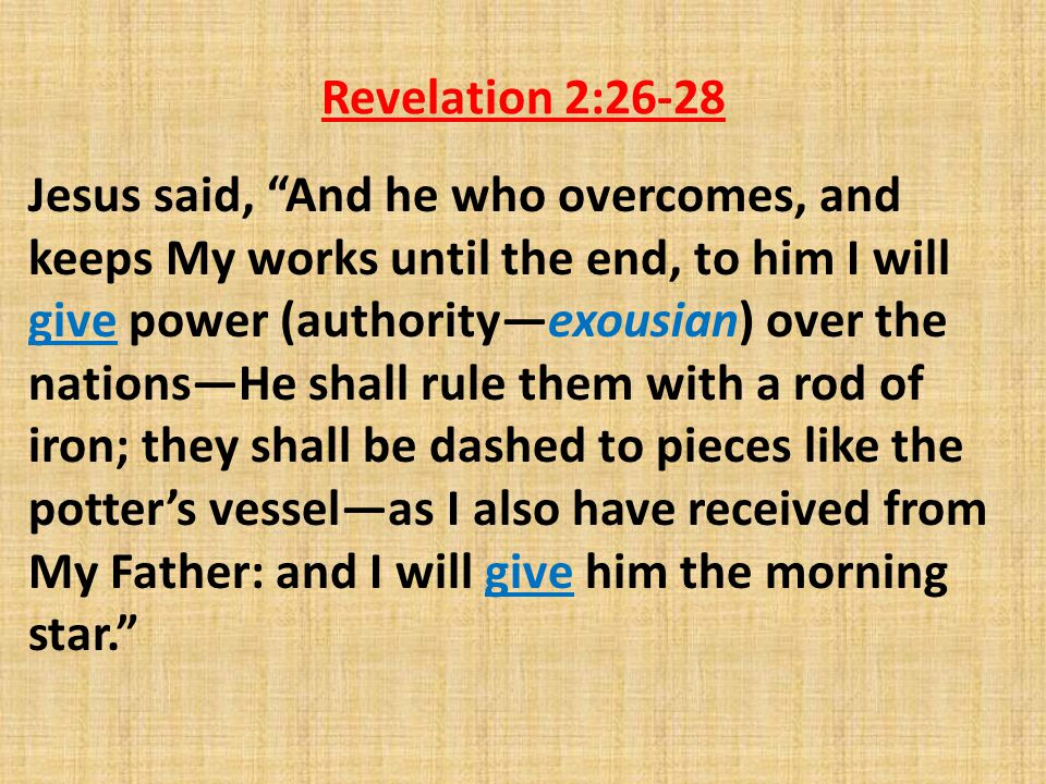 Revelation 2:26-28 Jesus said, And he who overcomes, and keeps My works until the end, to him I will give power (authority—exousian) over the nations—He shall rule them with a rod of iron; they shall be dashed to pieces like the potter's vessel—as I also have received from My Father: and I will give him the morning star.