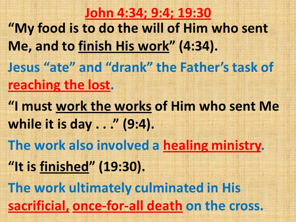 John 4:34; 9:4; 19:30 My food is to do the will of Him who sent Me, and to finish His work (4:34).