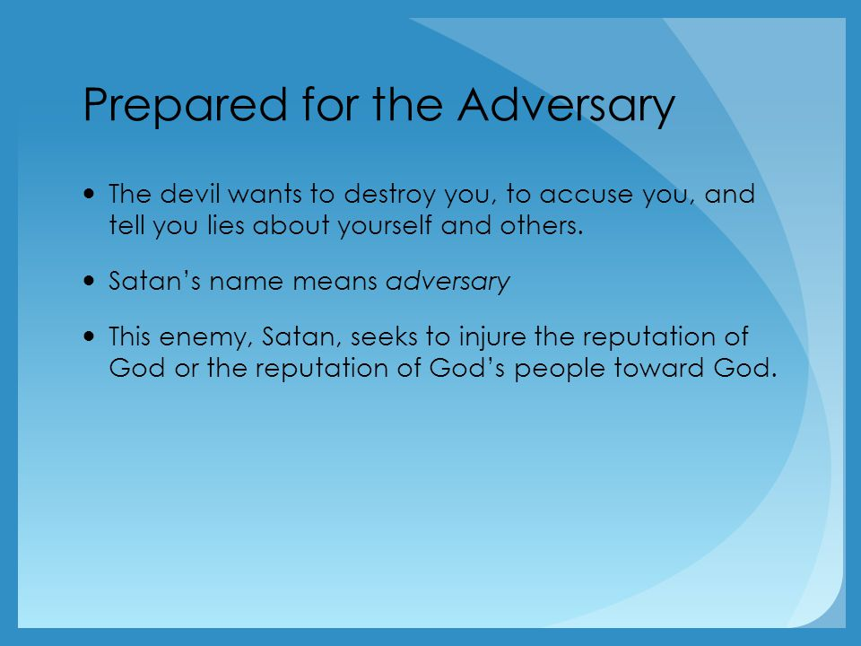 Prepared for the Adversary The devil wants to destroy you, to accuse you, and tell you lies about yourself and others.