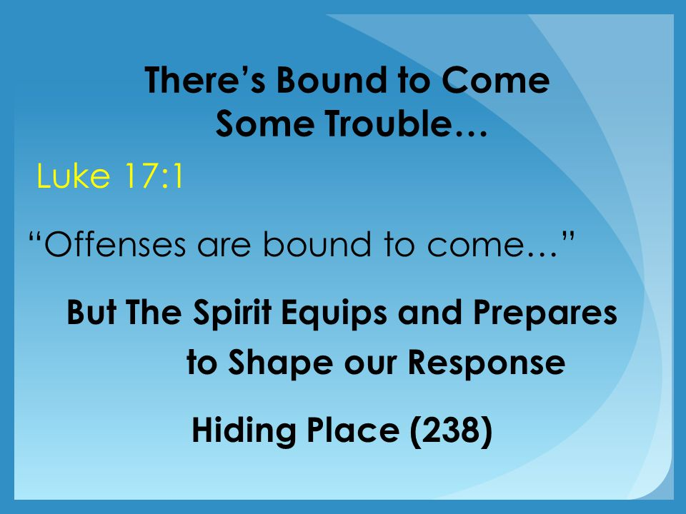 There's Bound to Come Some Trouble… Luke 17:1 Offenses are bound to come… But The Spirit Equips and Prepares to Shape our Response Hiding Place (238)