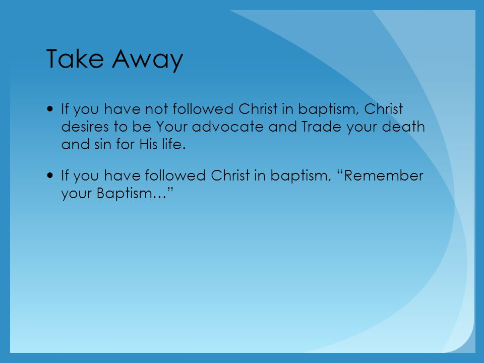 Take Away If you have not followed Christ in baptism, Christ desires to be Your advocate and Trade your death and sin for His life.