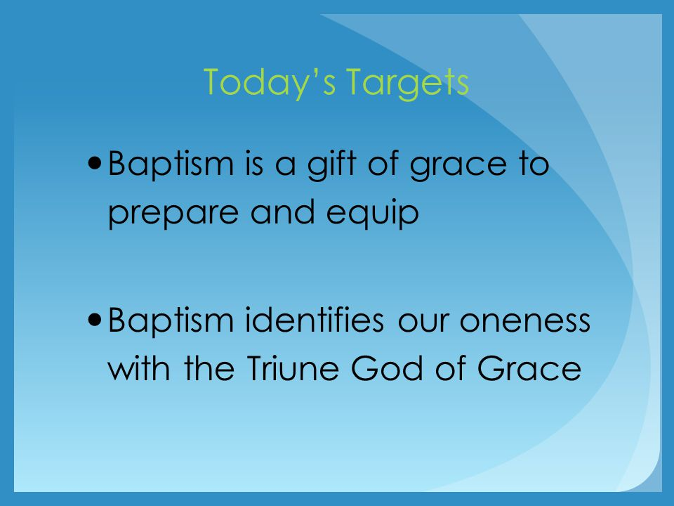 Today's Targets Baptism is a gift of grace to prepare and equip Baptism identifies our oneness with the Triune God of Grace