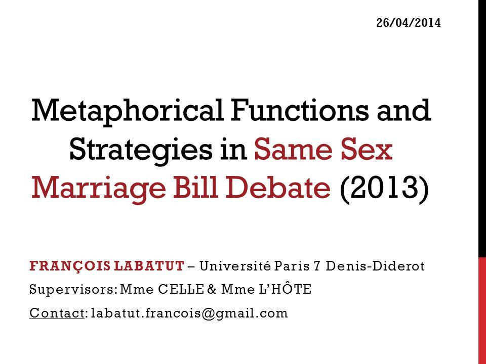 Metaphorical Functions and Strategies in Same Sex Marriage Bill Debate (2013) FRANÇOIS LABATUT – Université Paris 7 Denis-Diderot Supervisors: Mme CEL
