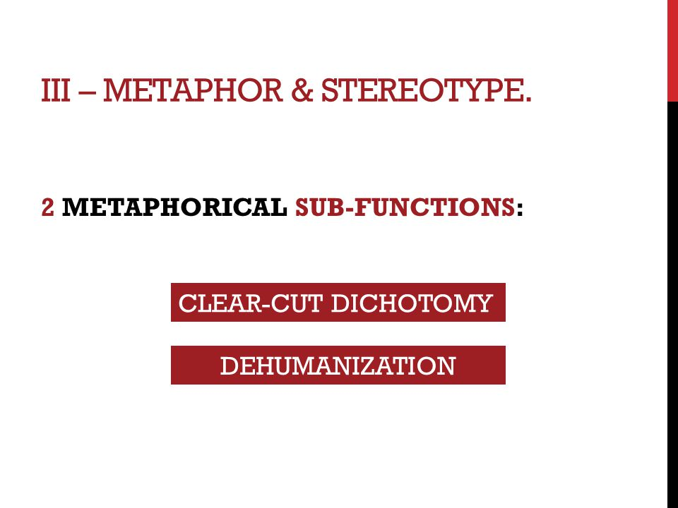 III – METAPHOR & STEREOTYPE. 2 METAPHORICAL SUB-FUNCTIONS: CLEAR-CUT DICHOTOMY DEHUMANIZATION