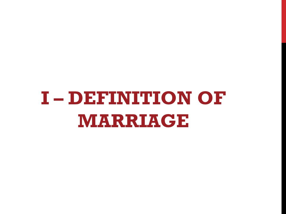I – DEFINITION OF MARRIAGE