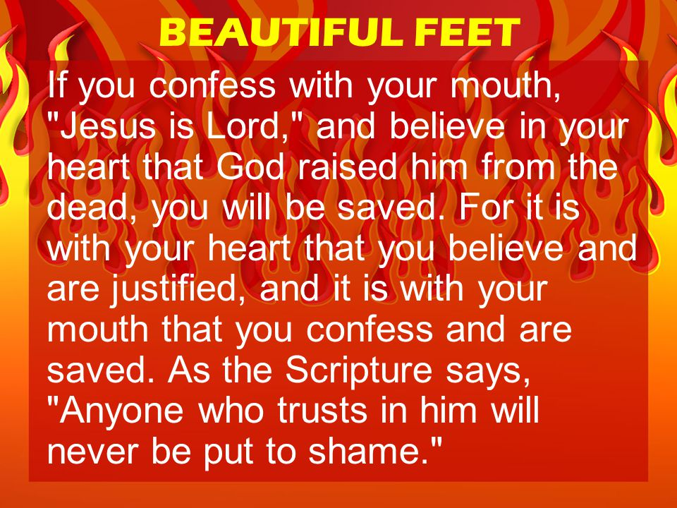 BEAUTIFUL FEET If you confess with your mouth, Jesus is Lord, and believe in your heart that God raised him from the dead, you will be saved.