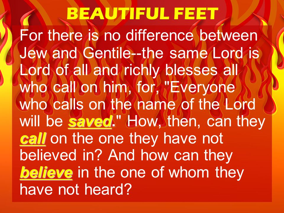 saved call believe For there is no difference between Jew and Gentile--the same Lord is Lord of all and richly blesses all who call on him, for, Everyone who calls on the name of the Lord will be saved. How, then, can they call on the one they have not believed in.