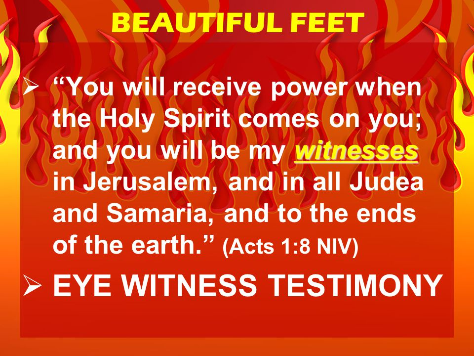witnesses  You will receive power when the Holy Spirit comes on you; and you will be my witnesses in Jerusalem, and in all Judea and Samaria, and to the ends of the earth. (Acts 1:8 NIV)  EYE WITNESS TESTIMONY BEAUTIFUL FEET