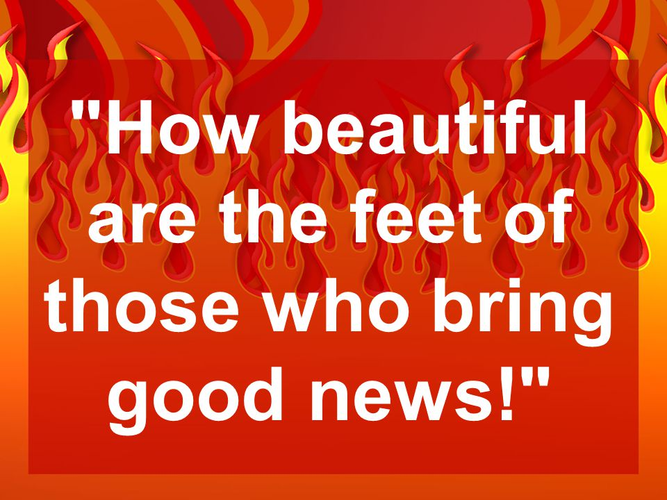 How beautiful are the feet of those who bring good news!