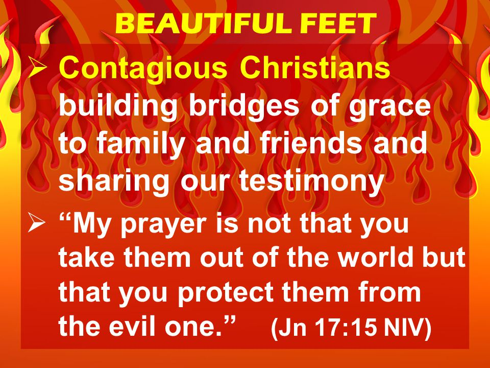  Contagious Christians building bridges of grace to family and friends and sharing our testimony  My prayer is not that you take them out of the world but that you protect them from the evil one. (Jn 17:15 NIV) BEAUTIFUL FEET