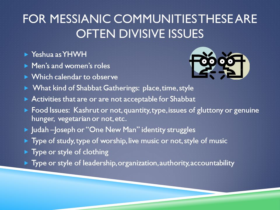 FOR MESSIANIC COMMUNITIES THESE ARE OFTEN DIVISIVE ISSUES  Yeshua as YHWH  Men's and women's roles  Which calendar to observe  What kind of Shabbat Gatherings: place, time, style  Activities that are or are not acceptable for Shabbat  Food Issues: Kashrut or not, quantity, type, issues of gluttony or genuine hunger, vegetarian or not, etc.
