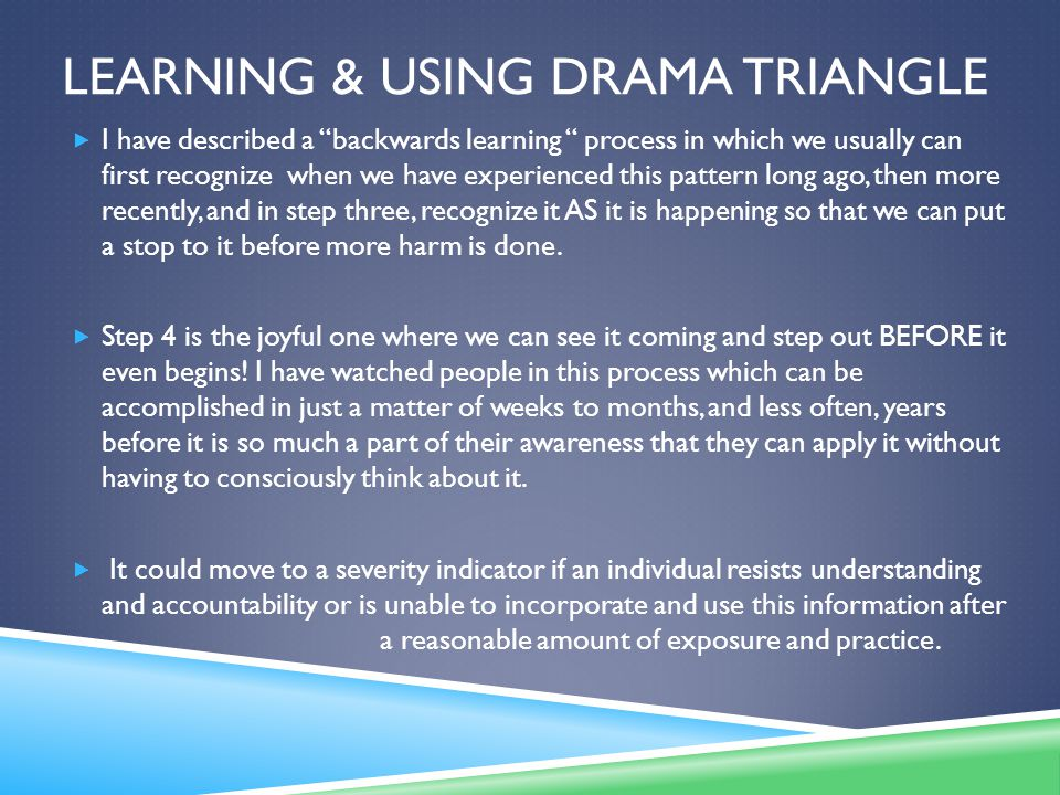 LEARNING & USING DRAMA TRIANGLE  I have described a backwards learning process in which we usually can first recognize when we have experienced this pattern long ago, then more recently, and in step three, recognize it AS it is happening so that we can put a stop to it before more harm is done.