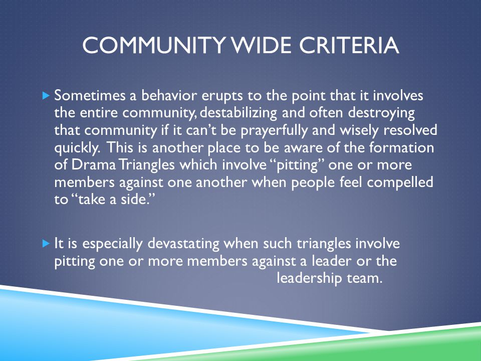 COMMUNITY WIDE CRITERIA  Sometimes a behavior erupts to the point that it involves the entire community, destabilizing and often destroying that community if it can't be prayerfully and wisely resolved quickly.