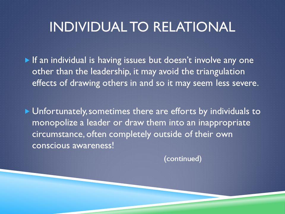 INDIVIDUAL TO RELATIONAL  If an individual is having issues but doesn't involve any one other than the leadership, it may avoid the triangulation effects of drawing others in and so it may seem less severe.