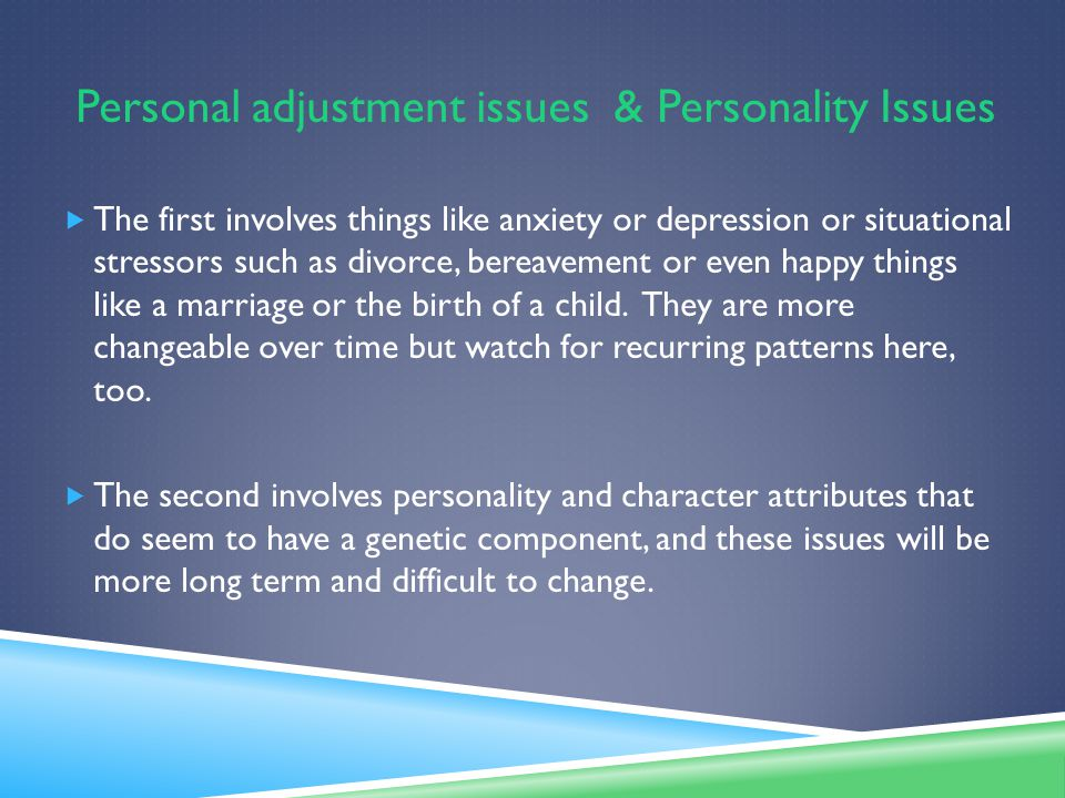 Personal adjustment issues & Personality Issues  The first involves things like anxiety or depression or situational stressors such as divorce, bereavement or even happy things like a marriage or the birth of a child.