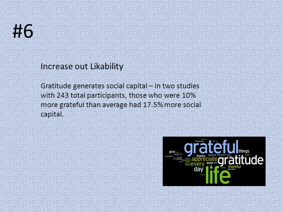 #6 Increase out Likability Gratitude generates social capital – in two studies with 243 total participants, those who were 10% more grateful than aver