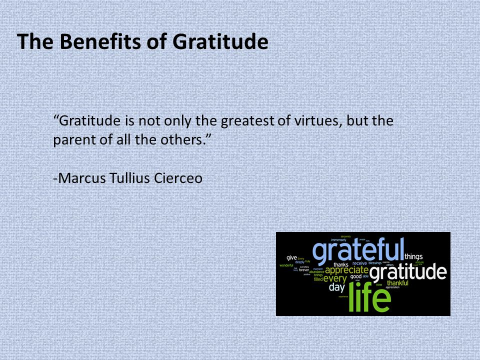 The Benefits of Gratitude Gratitude is not only the greatest of virtues, but the parent of all the others. -Marcus Tullius Cierceo