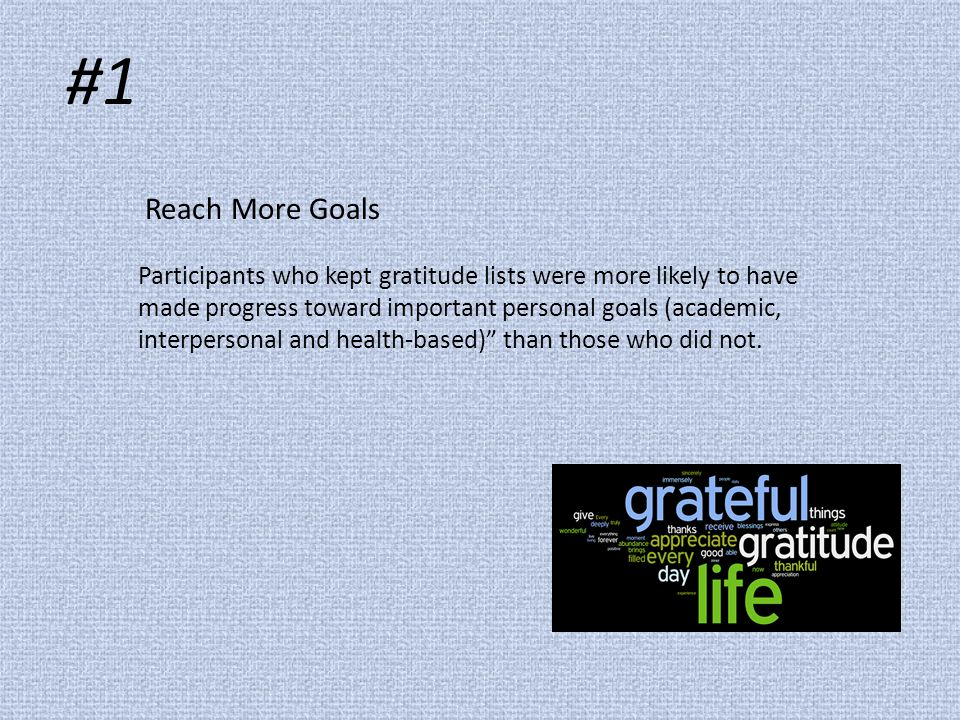 Reach More Goals Participants who kept gratitude lists were more likely to have made progress toward important personal goals (academic, interpersonal and health-based) than those who did not.
