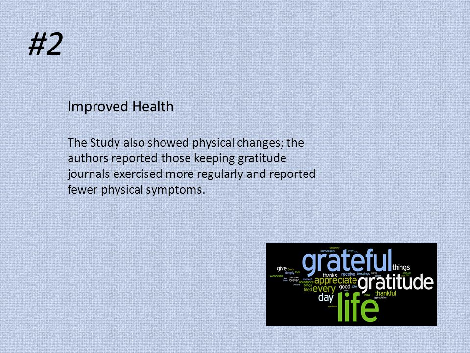 #2 Improved Health The Study also showed physical changes; the authors reported those keeping gratitude journals exercised more regularly and reported fewer physical symptoms.