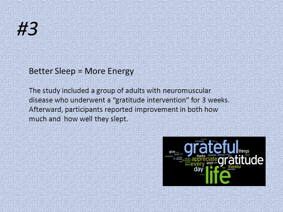 "#3 Better Sleep = More Energy The study included a group of adults with neuromuscular disease who underwent a ""gratitude intervention"" for 3 weeks. Af"