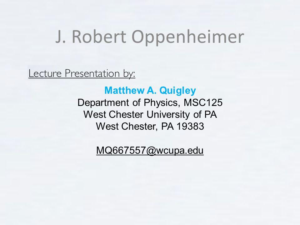 J. Robert Oppenheimer Matthew A. Quigley Department of Physics, MSC125 West Chester University of PA West Chester, PA 19383 MQ667557@wcupa.edu