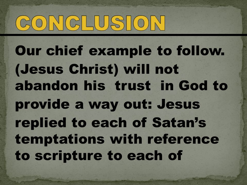 Our chief example to follow. (Jesus Christ) will not abandon his trust in God to provide a way out: Jesus replied to each of Satan's temptations with