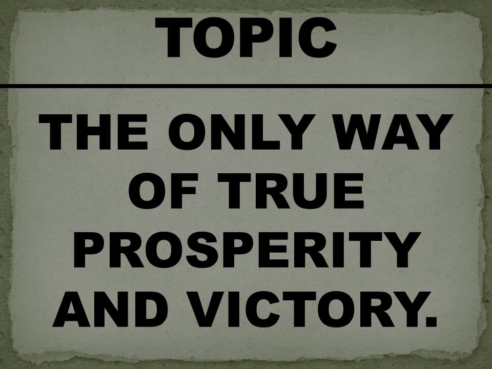 THE ONLY WAY OF TRUE PROSPERITY AND VICTORY.