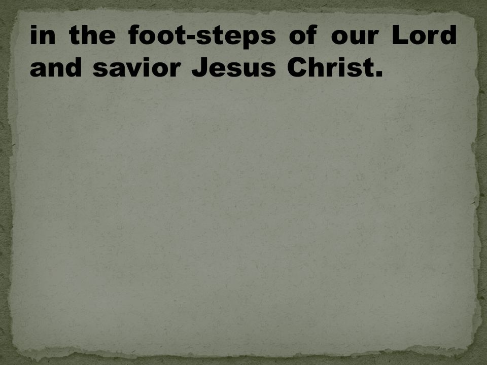 in the foot-steps of our Lord and savior Jesus Christ.