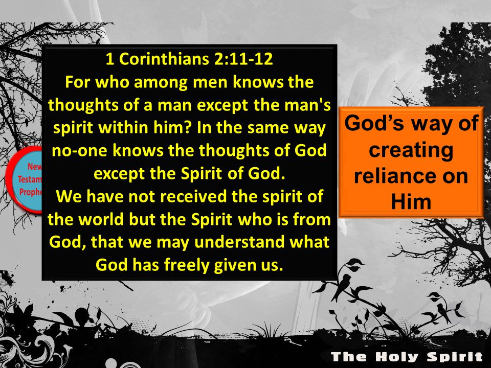 God's way of creating reliance on Him 1 Corinthians 2:11-12 For who among men knows the thoughts of a man except the man s spirit within him.