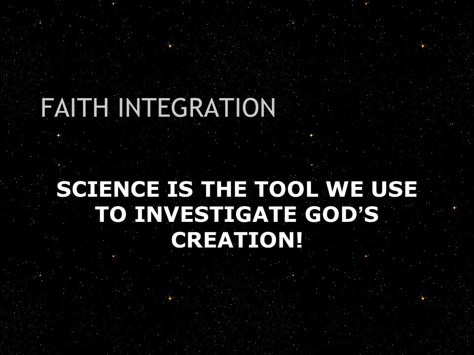 SCIENCE IS THE TOOL WE USE TO INVESTIGATE GOD'S CREATION! FAITH INTEGRATION