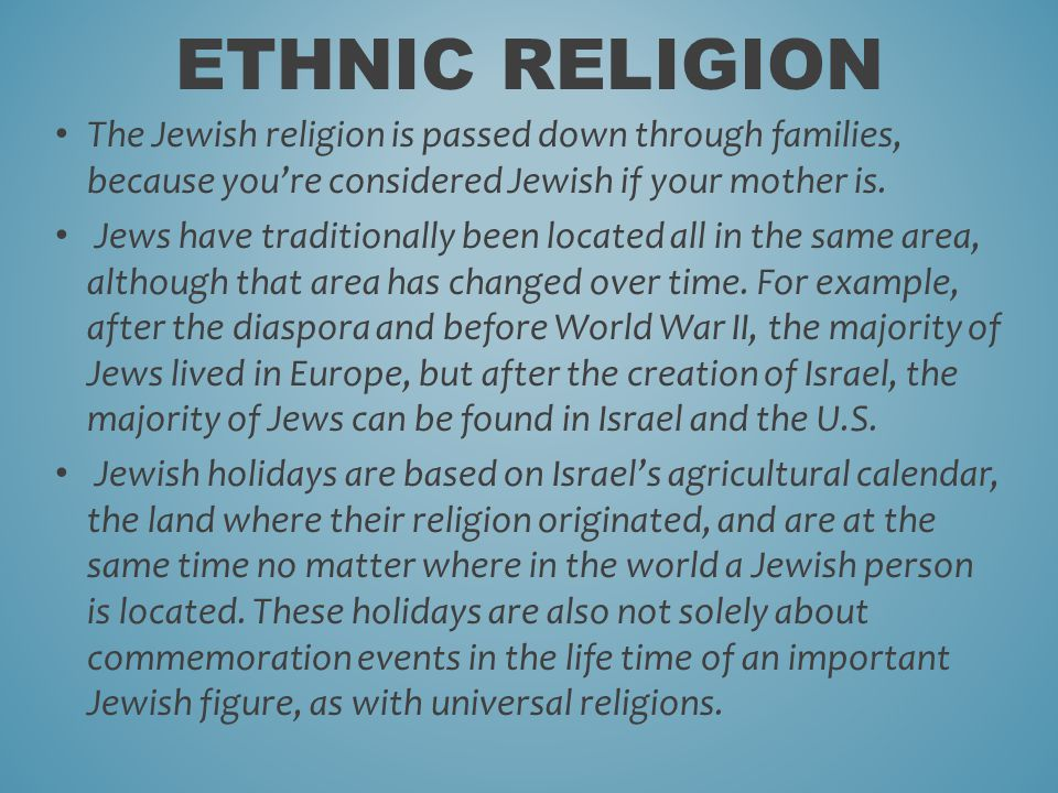 The Jewish religion is passed down through families, because you're considered Jewish if your mother is.
