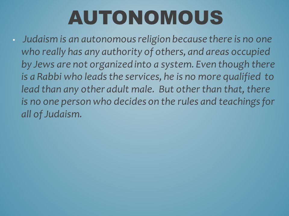 Judaism is an autonomous religion because there is no one who really has any authority of others, and areas occupied by Jews are not organized into a system.