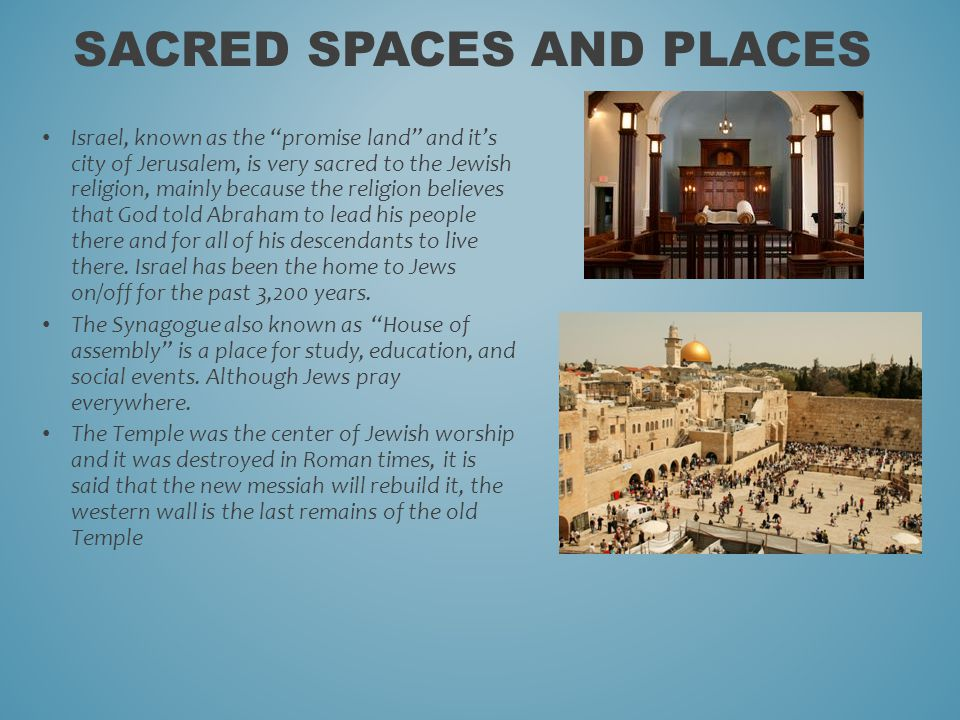 Israel, known as the promise land and it's city of Jerusalem, is very sacred to the Jewish religion, mainly because the religion believes that God told Abraham to lead his people there and for all of his descendants to live there.
