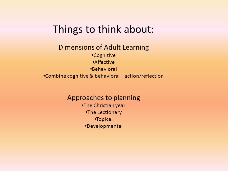 Things to think about: Dimensions of Adult Learning Cognitive Affective Behavioral Combine cognitive & behavioral – action/reflection Approaches to pl